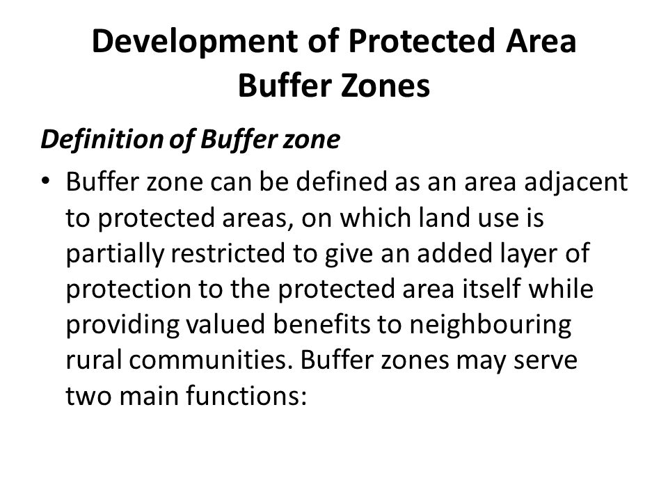 Development of Protected Area Buffer Zones Definition of Buffer zone Buffer zone can be defined as an area adjacent to protected areas, on which land use is partially restricted to give an added layer of protection to the protected area itself while providing valued benefits to neighbouring rural communities.