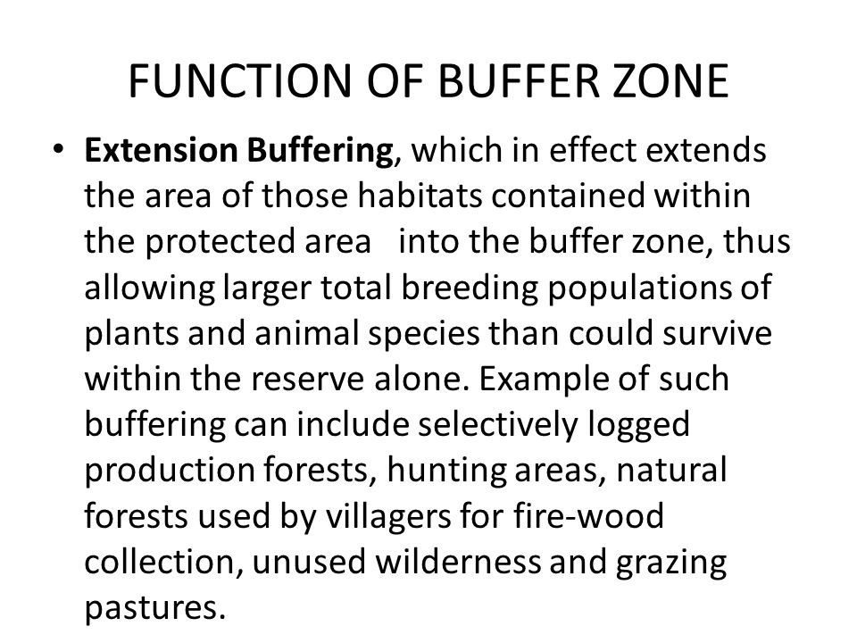 FUNCTION OF BUFFER ZONE Extension Buffering, which in effect extends the area of those habitats contained within the protected area into the buffer zone, thus allowing larger total breeding populations of plants and animal species than could survive within the reserve alone.