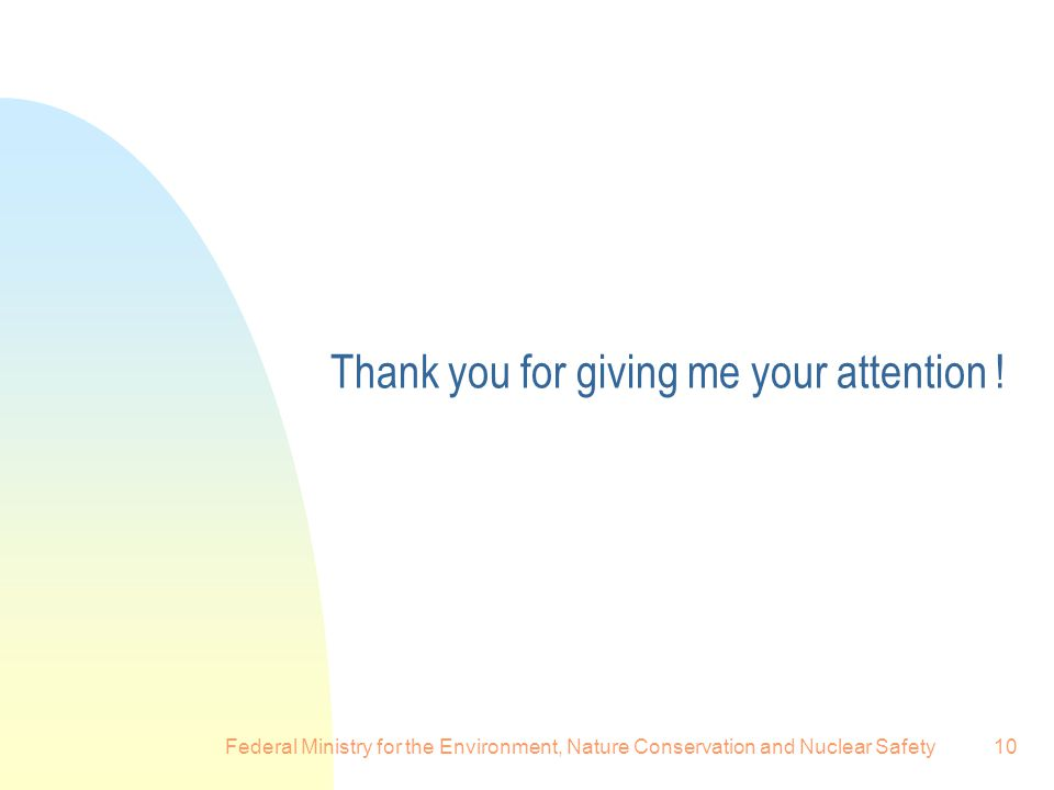 Federal Ministry for the Environment, Nature Conservation and Nuclear Safety10 Thank you for giving me your attention !