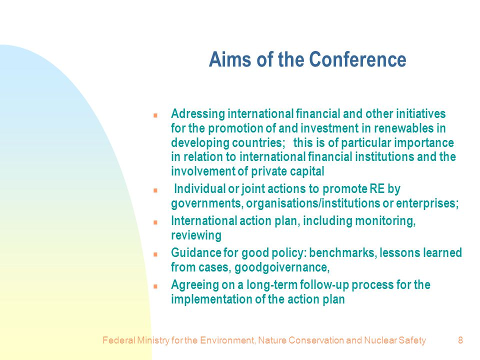 Federal Ministry for the Environment, Nature Conservation and Nuclear Safety8 Aims of the Conference n Adressing international financial and other initiatives for the promotion of and investment in renewables in developing countries; this is of particular importance in relation to international financial institutions and the involvement of private capital n Individual or joint actions to promote RE by governments, organisations/institutions or enterprises; n International action plan, including monitoring, reviewing n Guidance for good policy: benchmarks, lessons learned from cases, goodgoivernance, n Agreeing on a long-term follow-up process for the implementation of the action plan