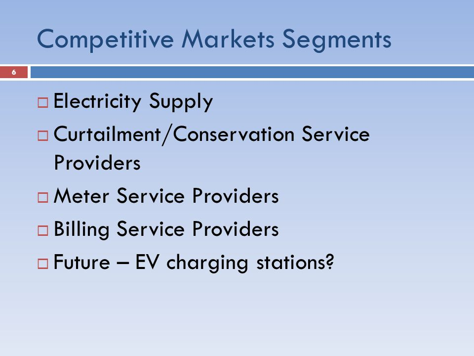 Competitive Markets Segments  Electricity Supply  Curtailment/Conservation Service Providers  Meter Service Providers  Billing Service Providers  Future – EV charging stations.