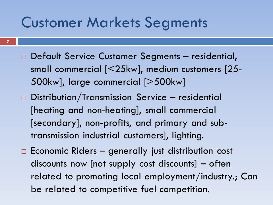 Customer Markets Segments  Default Service Customer Segments – residential, small commercial [ 500kw]  Distribution/Transmission Service – residential [heating and non-heating], small commercial [secondary], non-profits, and primary and sub- transmission industrial customers], lighting.