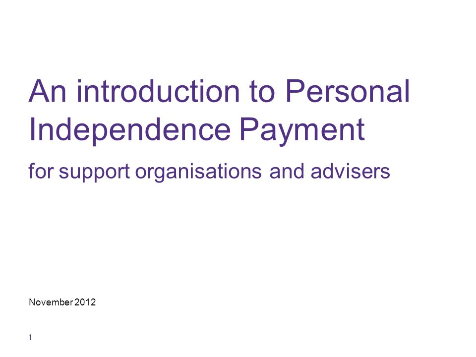 1 An introduction to Personal Independence Payment for support organisations and advisers November 2012