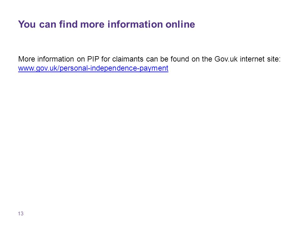 13 You can find more information online More information on PIP for claimants can be found on the Gov.uk internet site:
