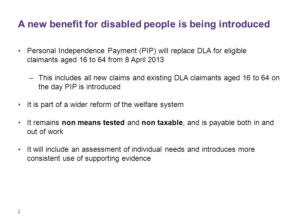 2 A new benefit for disabled people is being introduced Personal Independence Payment (PIP) will replace DLA for eligible claimants aged 16 to 64 from 8 April 2013 –This includes all new claims and existing DLA claimants aged 16 to 64 on the day PIP is introduced It is part of a wider reform of the welfare system It remains non means tested and non taxable, and is payable both in and out of work It will include an assessment of individual needs and introduces more consistent use of supporting evidence