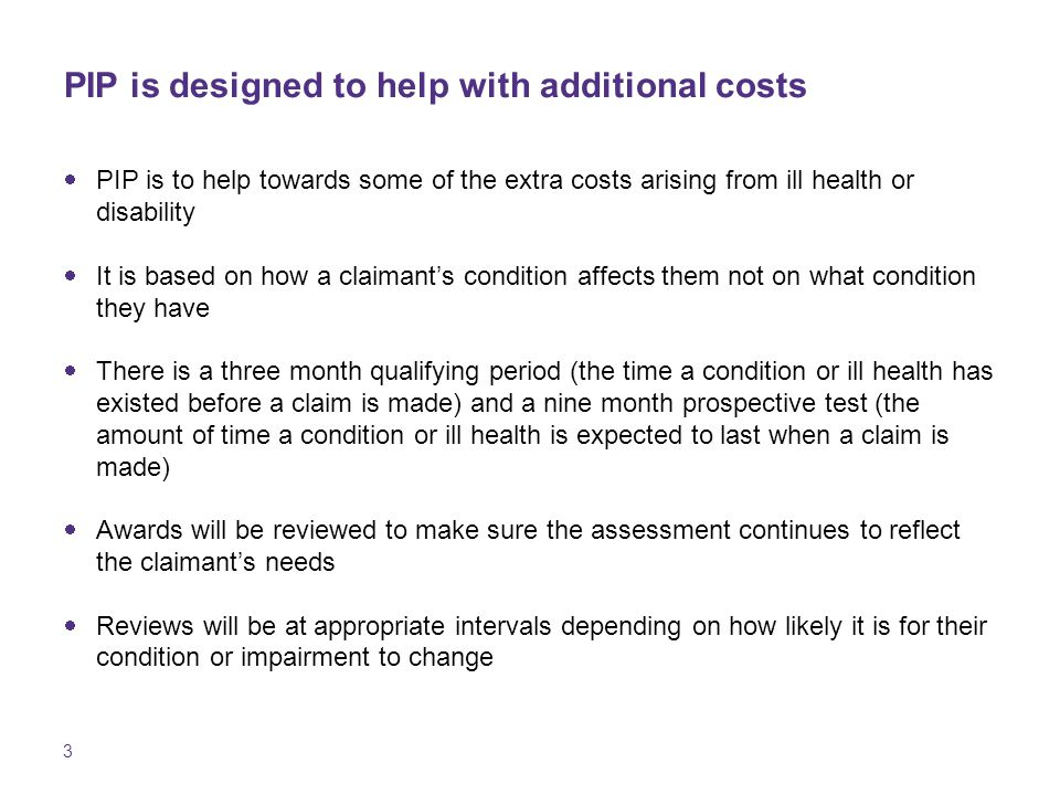 3 PIP is designed to help with additional costs  PIP is to help towards some of the extra costs arising from ill health or disability  It is based on how a claimant's condition affects them not on what condition they have  There is a three month qualifying period (the time a condition or ill health has existed before a claim is made) and a nine month prospective test (the amount of time a condition or ill health is expected to last when a claim is made)  Awards will be reviewed to make sure the assessment continues to reflect the claimant's needs  Reviews will be at appropriate intervals depending on how likely it is for their condition or impairment to change