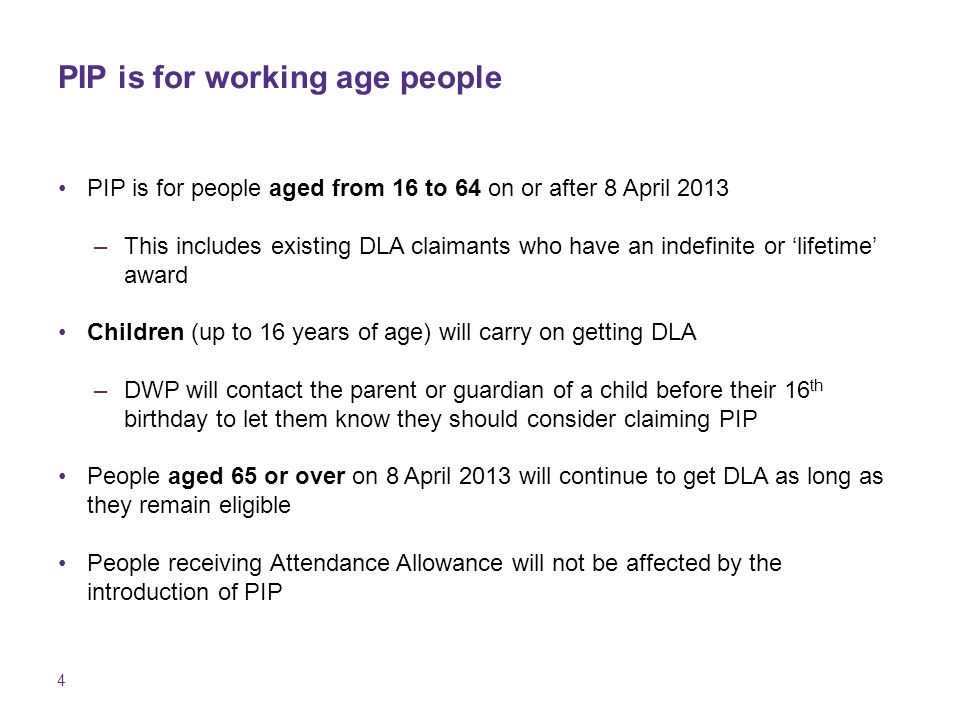4 PIP is for working age people PIP is for people aged from 16 to 64 on or after 8 April 2013 –This includes existing DLA claimants who have an indefinite or 'lifetime' award Children (up to 16 years of age) will carry on getting DLA –DWP will contact the parent or guardian of a child before their 16 th birthday to let them know they should consider claiming PIP People aged 65 or over on 8 April 2013 will continue to get DLA as long as they remain eligible People receiving Attendance Allowance will not be affected by the introduction of PIP