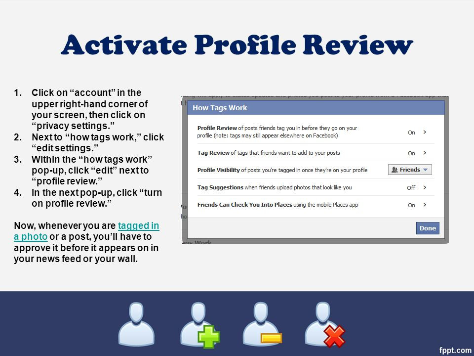 Activate Profile Review 1.Click on account in the upper right-hand corner of your screen, then click on privacy settings. 2.Next to how tags work, click edit settings. 3.Within the how tags work pop-up, click edit next to profile review. 4.In the next pop-up, click turn on profile review. Now, whenever you are tagged in a photo or a post, you'll have to approve it before it appears on in your news feed or your wall.tagged in a photo