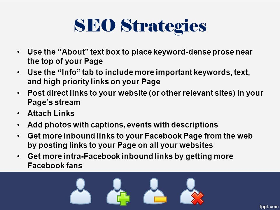SEO Strategies Use the About text box to place keyword-dense prose near the top of your Page Use the Info tab to include more important keywords, text, and high priority links on your Page Post direct links to your website (or other relevant sites) in your Page's stream Attach Links Add photos with captions, events with descriptions Get more inbound links to your Facebook Page from the web by posting links to your Page on all your websites Get more intra-Facebook inbound links by getting more Facebook fans