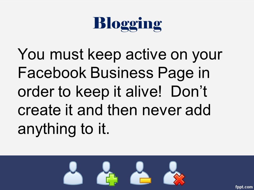 You must keep active on your Facebook Business Page in order to keep it alive.