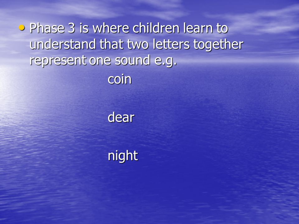 Phase 3 is where children learn to understand that two letters together represent one sound e.g.
