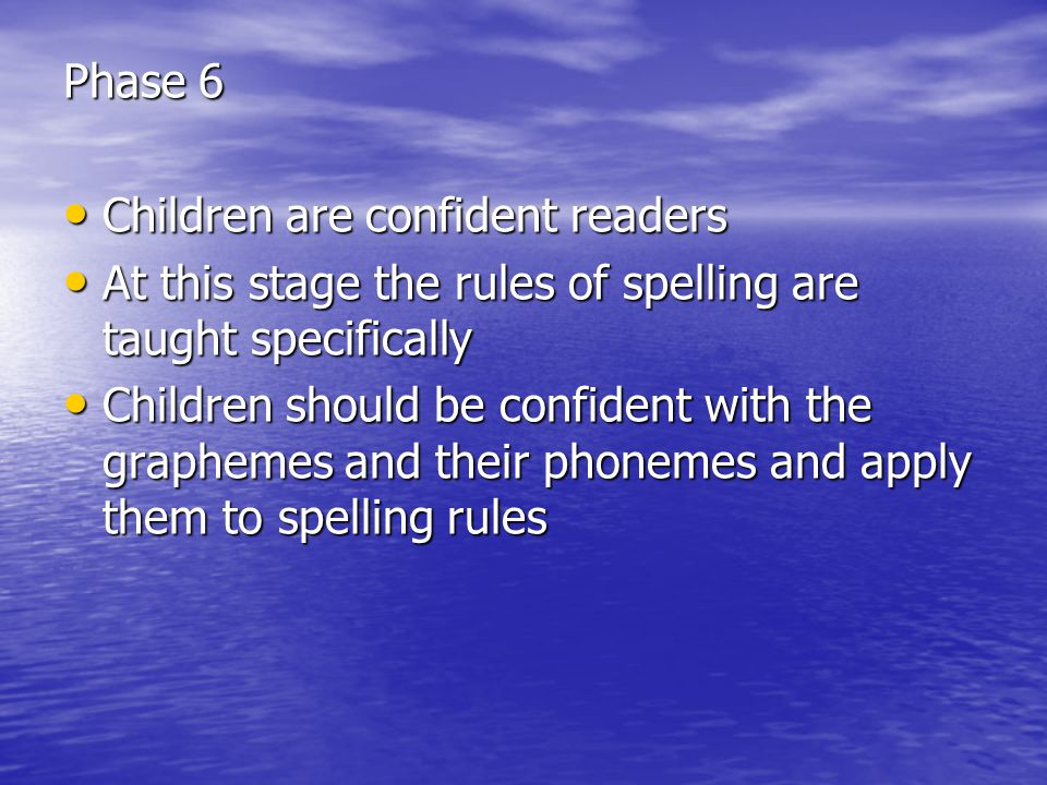Phase 6 Children are confident readers Children are confident readers At this stage the rules of spelling are taught specifically At this stage the rules of spelling are taught specifically Children should be confident with the graphemes and their phonemes and apply them to spelling rules Children should be confident with the graphemes and their phonemes and apply them to spelling rules