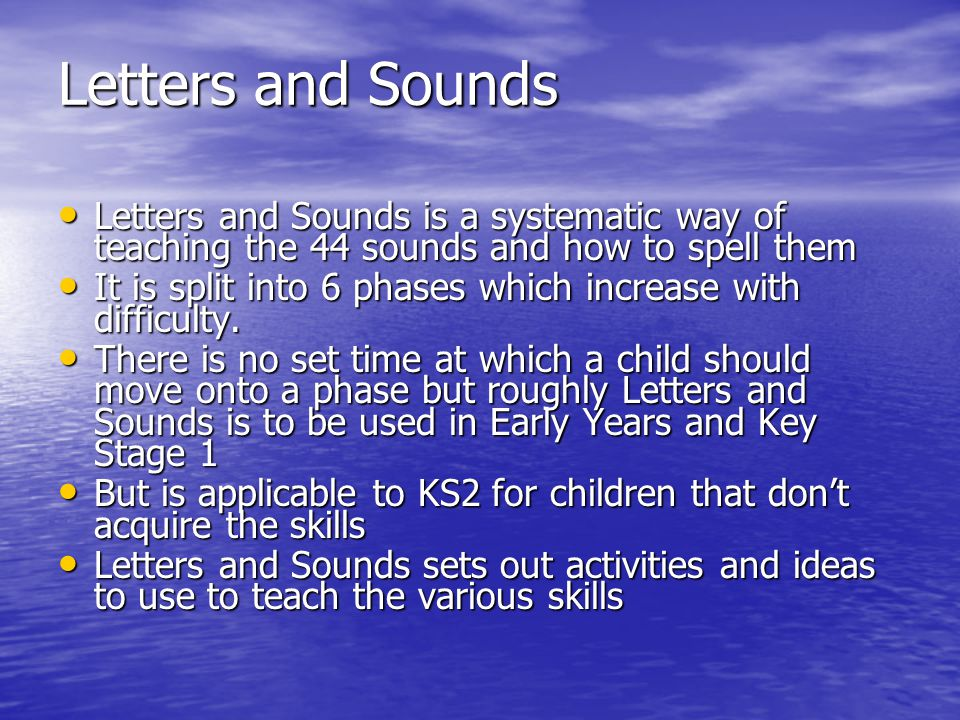 Letters and Sounds Letters and Sounds is a systematic way of teaching the 44 sounds and how to spell them Letters and Sounds is a systematic way of teaching the 44 sounds and how to spell them It is split into 6 phases which increase with difficulty.