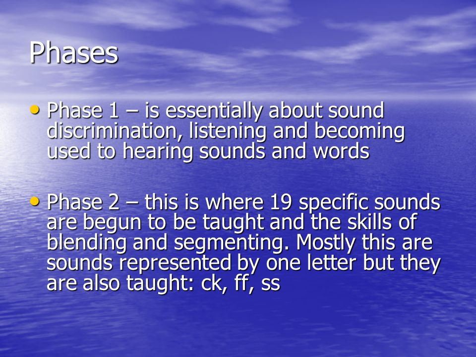 Phases Phase 1 – is essentially about sound discrimination, listening and becoming used to hearing sounds and words Phase 1 – is essentially about sound discrimination, listening and becoming used to hearing sounds and words Phase 2 – this is where 19 specific sounds are begun to be taught and the skills of blending and segmenting.