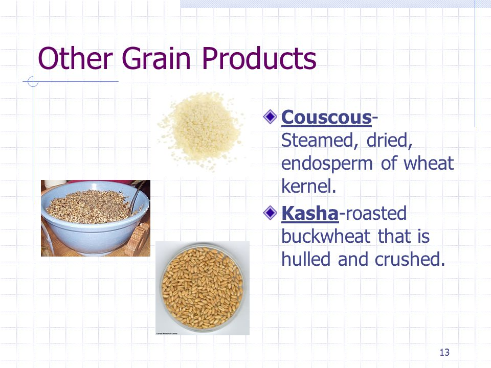 13 Other Grain Products Couscous- Steamed, dried, endosperm of wheat kernel.