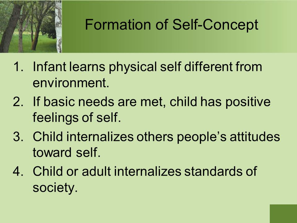 Formation of Self-Concept 1.Infant learns physical self different from environment. 2.If basic needs are met, child has positive feelings of self. 3.C