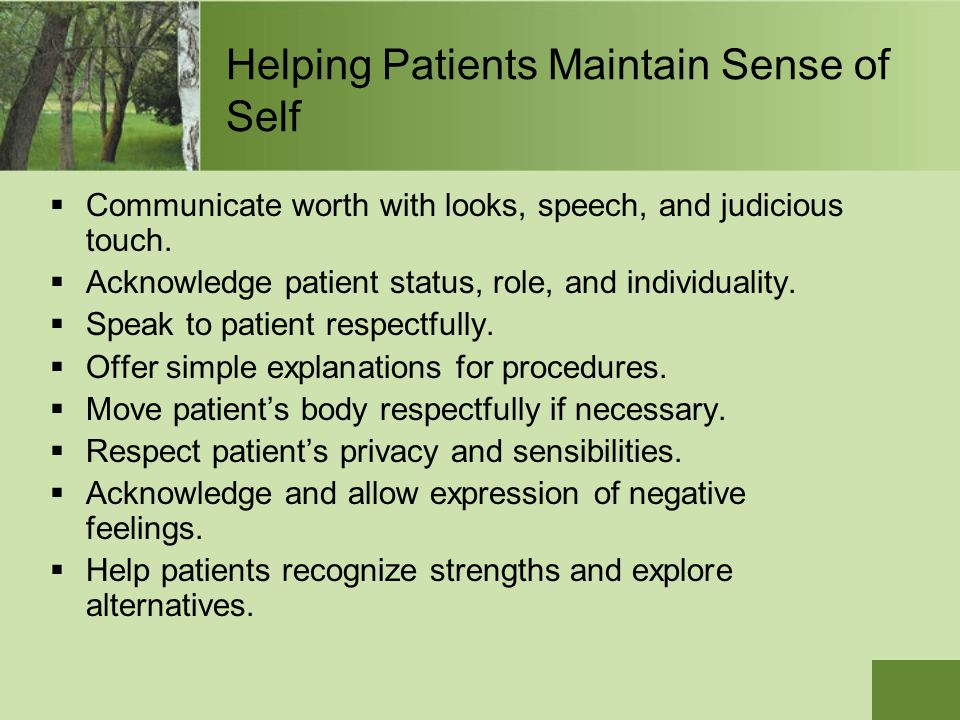 Helping Patients Maintain Sense of Self  Communicate worth with looks, speech, and judicious touch.  Acknowledge patient status, role, and individua