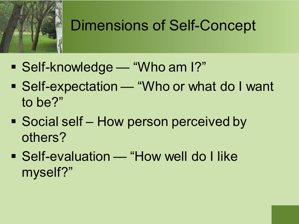 "Dimensions of Self-Concept  Self-knowledge — ""Who am I?""  Self-expectation — ""Who or what do I want to be?""  Social self – How person perceived by"