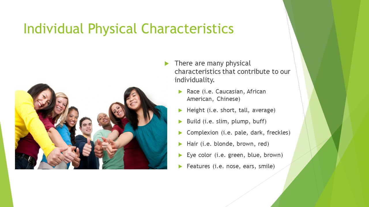 Individual Physical Characteristics  There are many physical characteristics that contribute to our individuality.