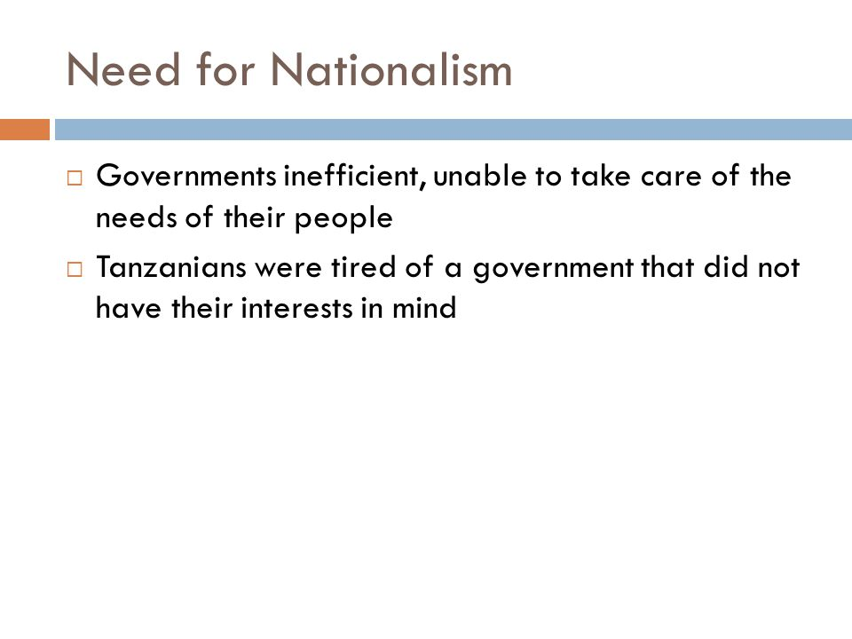 Need for Nationalism  Governments inefficient, unable to take care of the needs of their people  Tanzanians were tired of a government that did not have their interests in mind