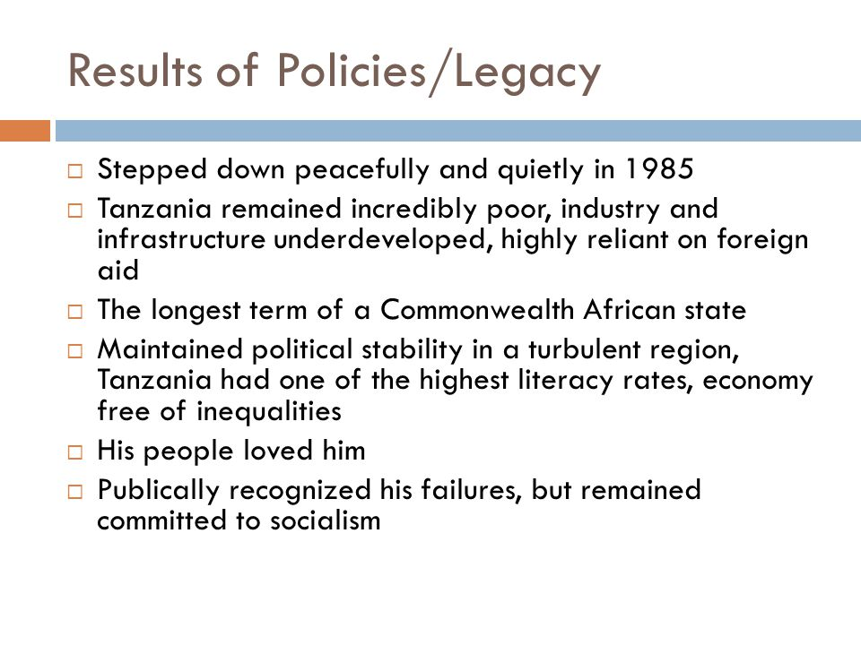 Results of Policies/Legacy  Stepped down peacefully and quietly in 1985  Tanzania remained incredibly poor, industry and infrastructure underdeveloped, highly reliant on foreign aid  The longest term of a Commonwealth African state  Maintained political stability in a turbulent region, Tanzania had one of the highest literacy rates, economy free of inequalities  His people loved him  Publically recognized his failures, but remained committed to socialism