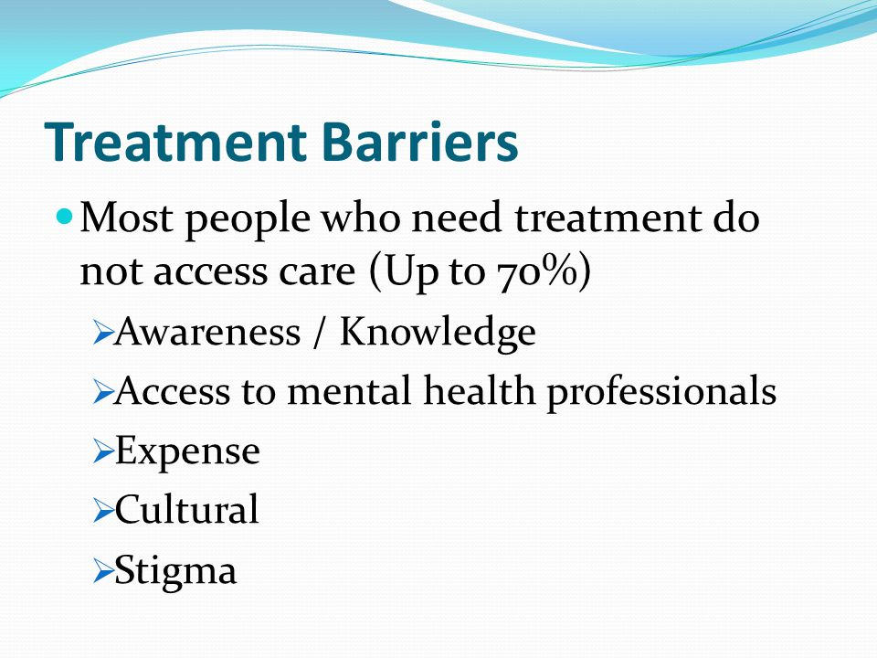 Treatment Barriers Most people who need treatment do not access care (Up to 70%)  Awareness / Knowledge  Access to mental health professionals  Expense  Cultural  Stigma