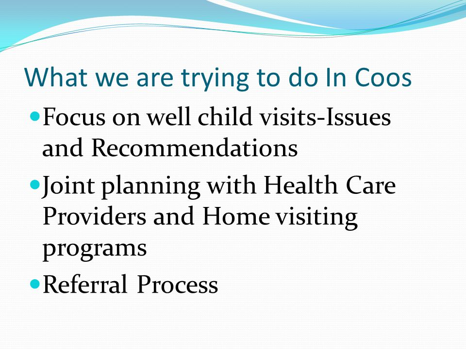 What we are trying to do In Coos Focus on well child visits-Issues and Recommendations Joint planning with Health Care Providers and Home visiting programs Referral Process