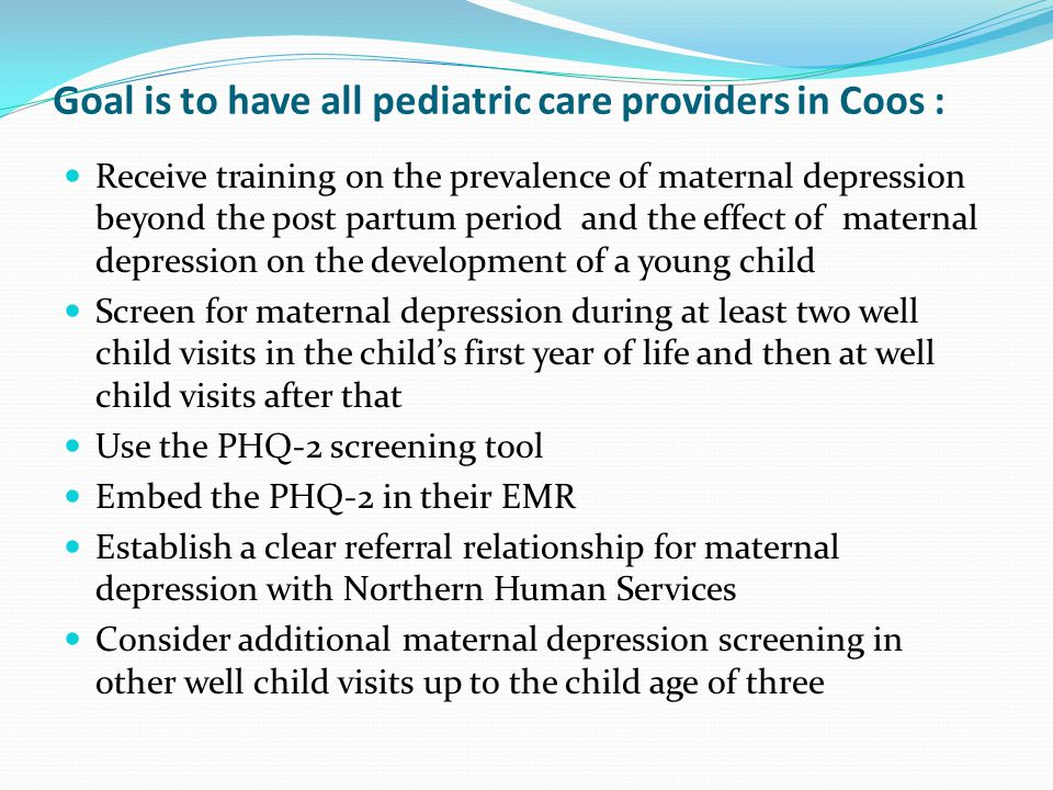 Goal is to have all pediatric care providers in Coos : Receive training on the prevalence of maternal depression beyond the post partum period and the effect of maternal depression on the development of a young child Screen for maternal depression during at least two well child visits in the child's first year of life and then at well child visits after that Use the PHQ-2 screening tool Embed the PHQ-2 in their EMR Establish a clear referral relationship for maternal depression with Northern Human Services Consider additional maternal depression screening in other well child visits up to the child age of three