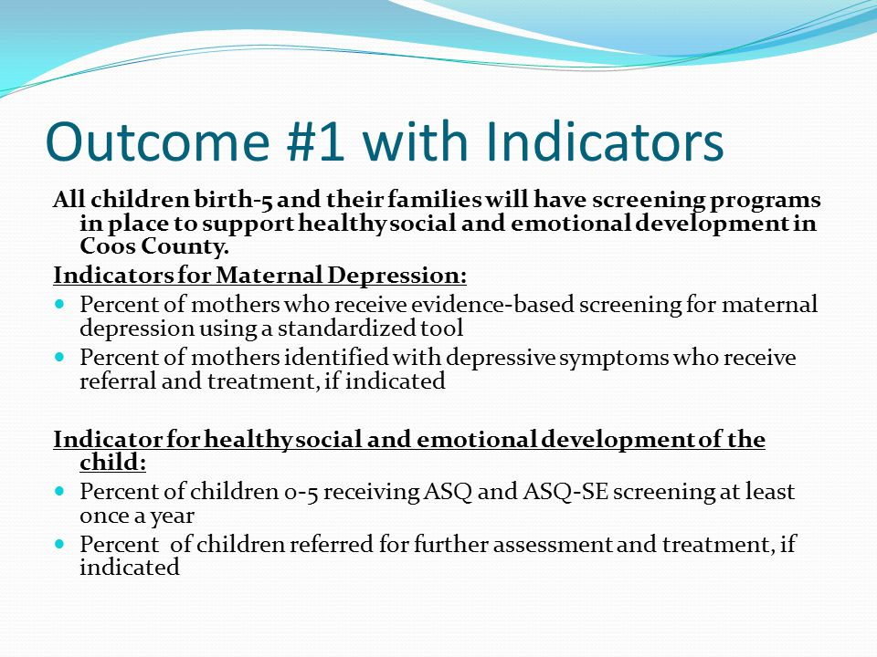 Outcome #1 with Indicators All children birth-5 and their families will have screening programs in place to support healthy social and emotional development in Coos County.