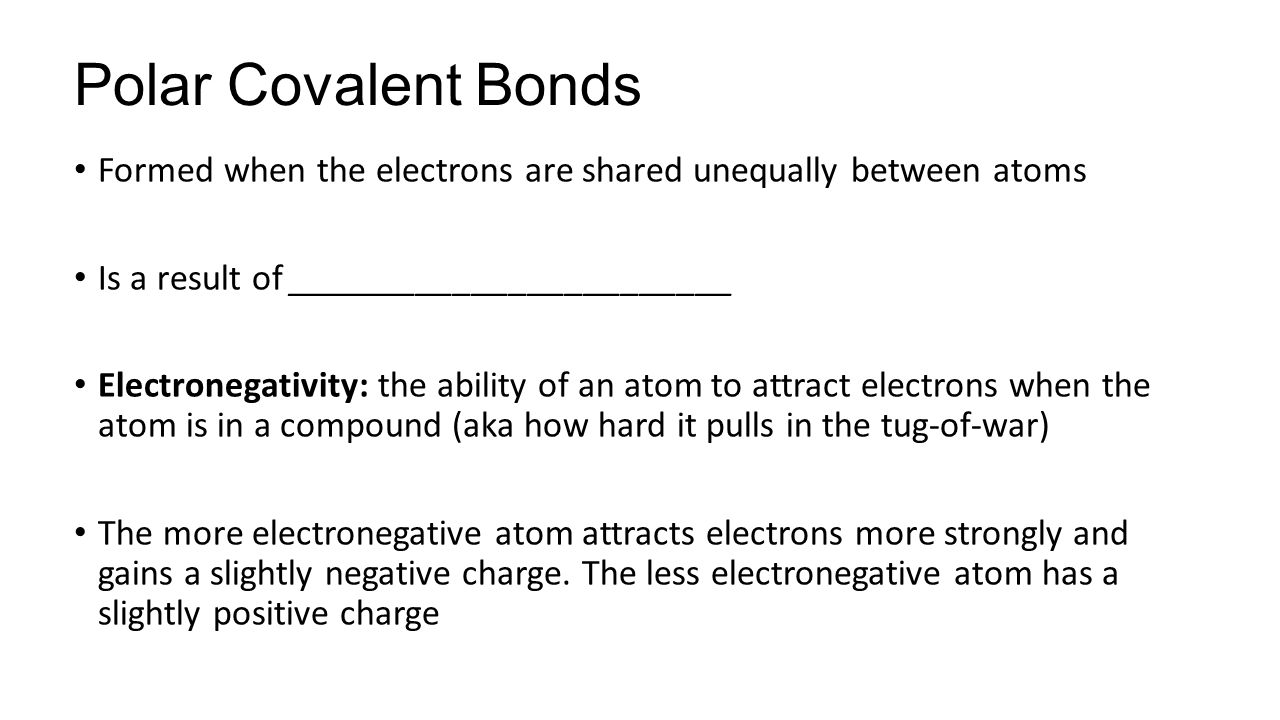 Polar Covalent Bonds Formed when the electrons are shared unequally between atoms Is a result of ________________________ Electronegativity: the ability of an atom to attract electrons when the atom is in a compound (aka how hard it pulls in the tug-of-war) The more electronegative atom attracts electrons more strongly and gains a slightly negative charge.
