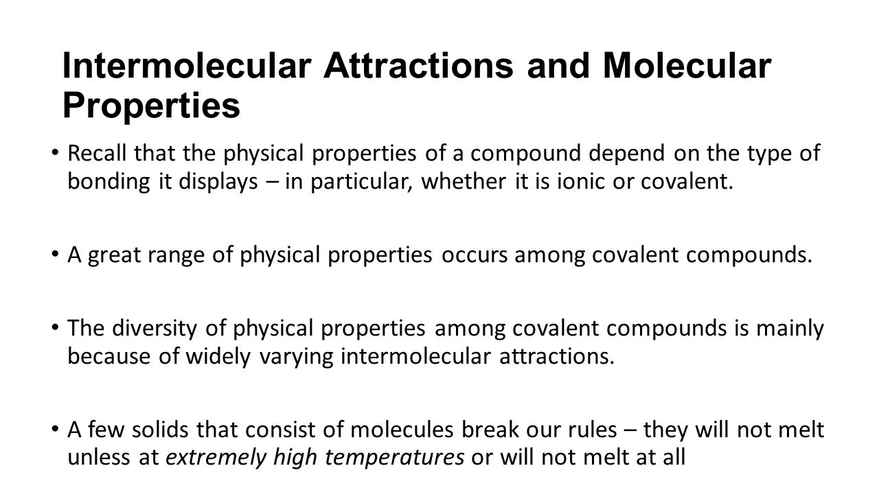 Intermolecular Attractions and Molecular Properties Recall that the physical properties of a compound depend on the type of bonding it displays – in particular, whether it is ionic or covalent.