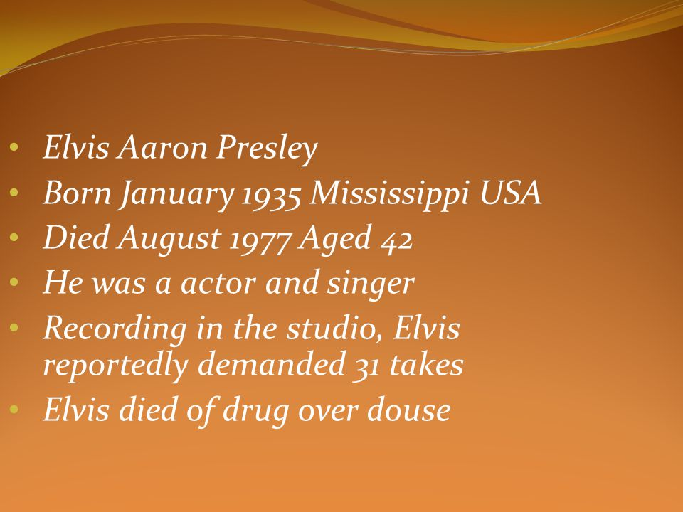 Elvis Aaron Presley Born January 1935 Mississippi USA Died August 1977 Aged 42 He was a actor and singer Recording in the studio, Elvis reportedly demanded 31 takes Elvis died of drug over douse