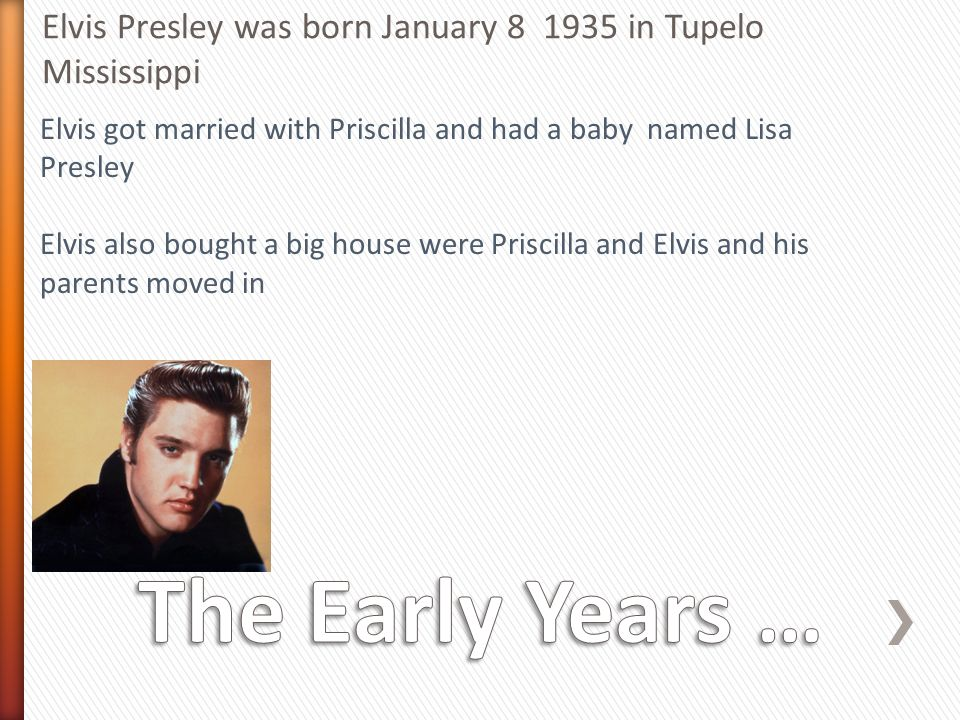 Elvis Presley was born January in Tupelo Mississippi Elvis got married with Priscilla and had a baby named Lisa Presley Elvis also bought a big house were Priscilla and Elvis and his parents moved in