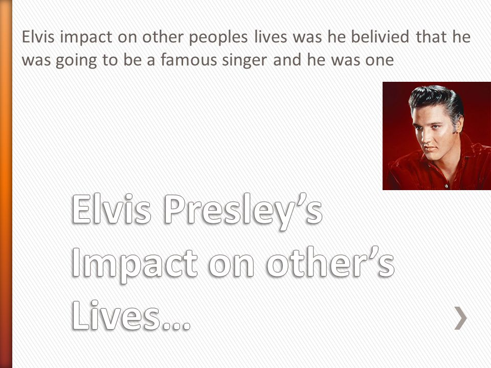 Elvis impact on other peoples lives was he belivied that he was going to be a famous singer and he was one