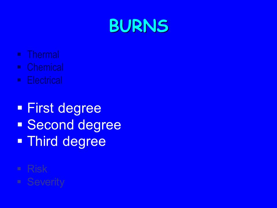 BURNS  Thermal  Chemical  Electrical  First degree  Second degree  Third degree  Risk  Severity