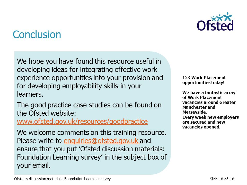 Slide 18 of 18 Conclusion We hope you have found this resource useful in developing ideas for integrating effective work experience opportunities into your provision and for developing employability skills in your learners.