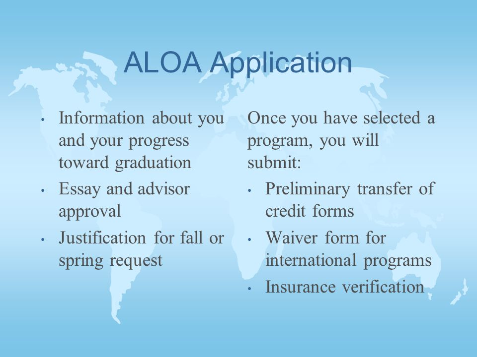 ALOA Application Information about you and your progress toward graduation Essay and advisor approval Justification for fall or spring request Once you have selected a program, you will submit: Preliminary transfer of credit forms Waiver form for international programs Insurance verification