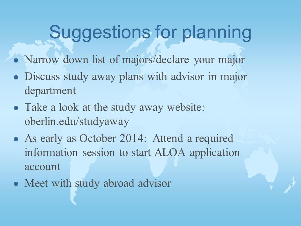 Suggestions for planning l Narrow down list of majors/declare your major l Discuss study away plans with advisor in major department l Take a look at the study away website: oberlin.edu/studyaway l As early as October 2014: Attend a required information session to start ALOA application account l Meet with study abroad advisor