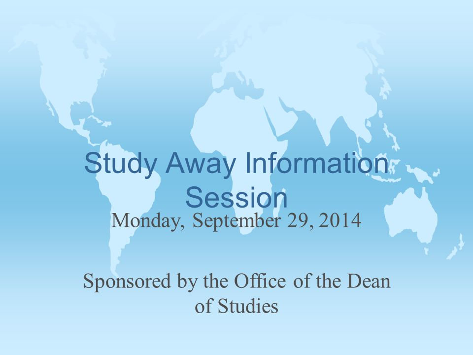 Study Away Information Session Monday, September 29, 2014 Sponsored by the Office of the Dean of Studies