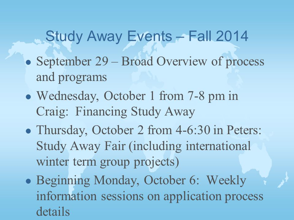 Study Away Events – Fall 2014 l September 29 – Broad Overview of process and programs l Wednesday, October 1 from 7-8 pm in Craig: Financing Study Away l Thursday, October 2 from 4-6:30 in Peters: Study Away Fair (including international winter term group projects) l Beginning Monday, October 6: Weekly information sessions on application process details