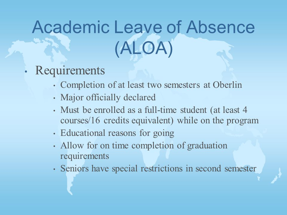 Academic Leave of Absence (ALOA) Requirements Completion of at least two semesters at Oberlin Major officially declared Must be enrolled as a full-time student (at least 4 courses/16 credits equivalent) while on the program Educational reasons for going Allow for on time completion of graduation requirements Seniors have special restrictions in second semester
