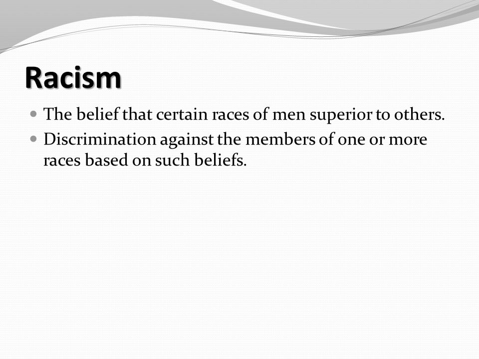 Racism The belief that certain races of men superior to others.