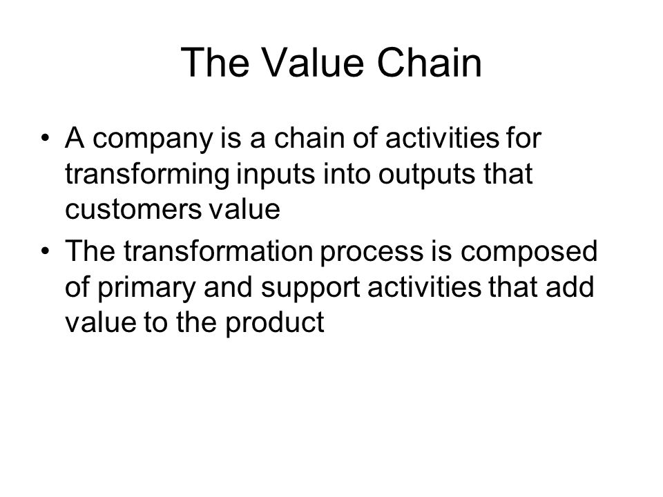 The Value Chain A company is a chain of activities for transforming inputs into outputs that customers value The transformation process is composed of primary and support activities that add value to the product