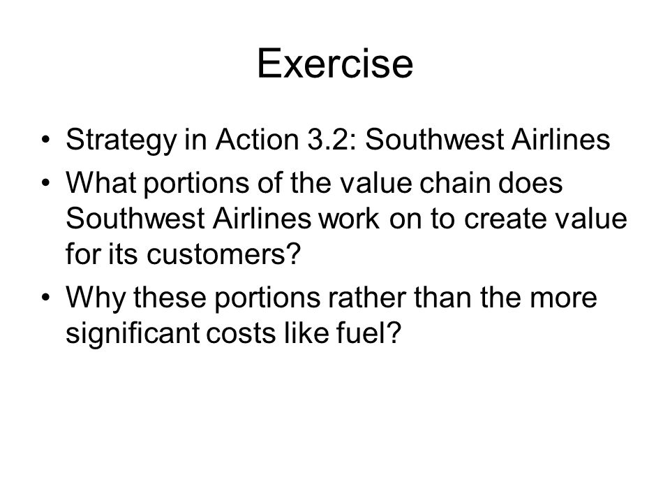 Exercise Strategy in Action 3.2: Southwest Airlines What portions of the value chain does Southwest Airlines work on to create value for its customers.