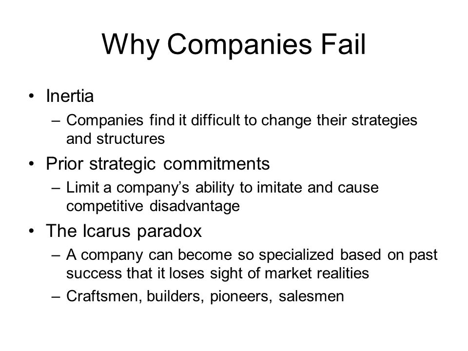 Why Companies Fail Inertia –Companies find it difficult to change their strategies and structures Prior strategic commitments –Limit a company's ability to imitate and cause competitive disadvantage The Icarus paradox –A company can become so specialized based on past success that it loses sight of market realities –Craftsmen, builders, pioneers, salesmen