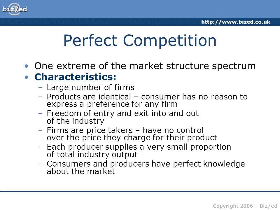 Copyright 2006 – Biz/ed Perfect Competition One extreme of the market structure spectrum Characteristics: –Large number of firms –Products are identical – consumer has no reason to express a preference for any firm –Freedom of entry and exit into and out of the industry –Firms are price takers – have no control over the price they charge for their product –Each producer supplies a very small proportion of total industry output –Consumers and producers have perfect knowledge about the market
