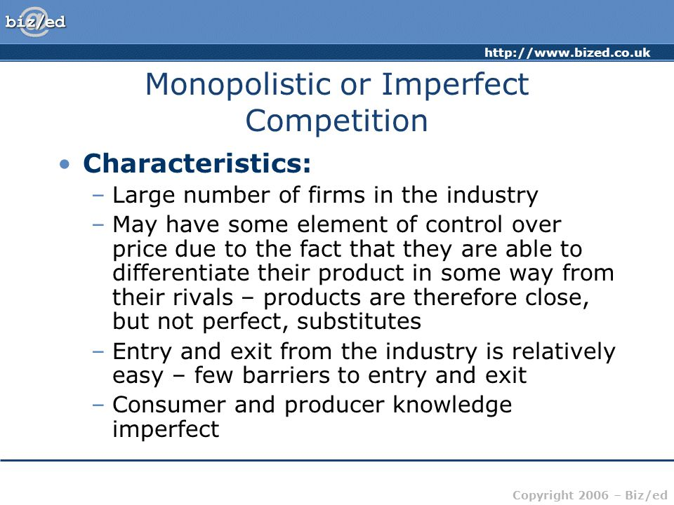 Copyright 2006 – Biz/ed Monopolistic or Imperfect Competition Characteristics: –Large number of firms in the industry –May have some element of control over price due to the fact that they are able to differentiate their product in some way from their rivals – products are therefore close, but not perfect, substitutes –Entry and exit from the industry is relatively easy – few barriers to entry and exit –Consumer and producer knowledge imperfect