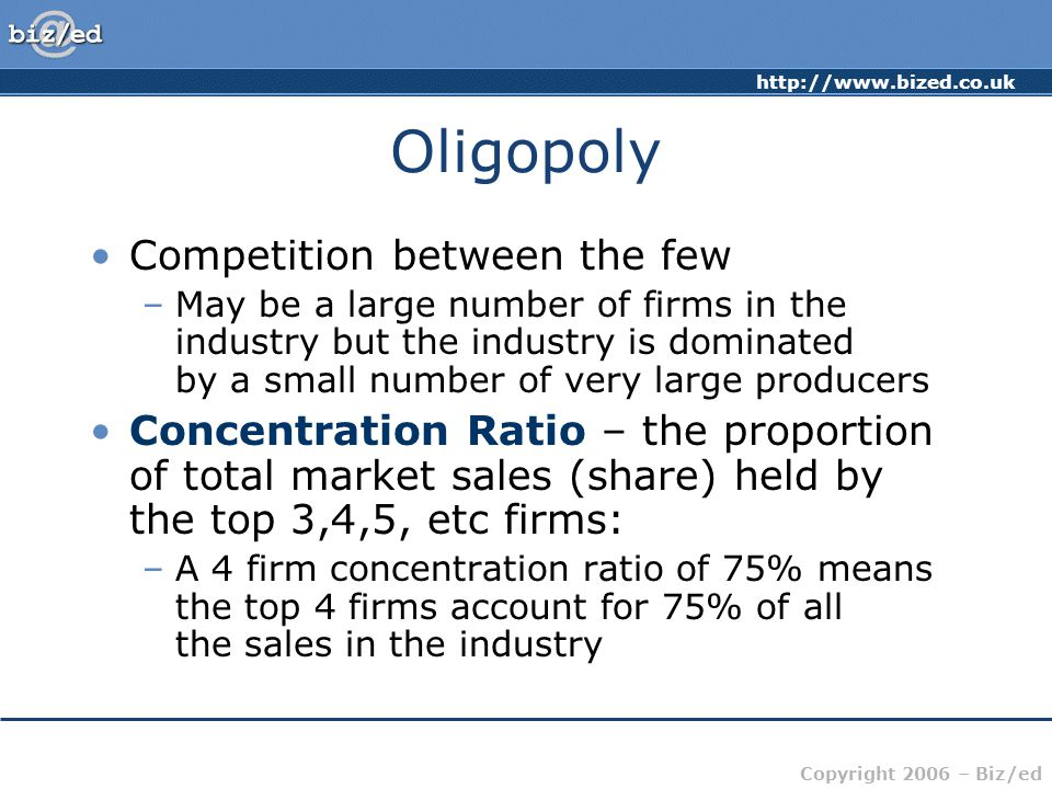 Copyright 2006 – Biz/ed Oligopoly Competition between the few –May be a large number of firms in the industry but the industry is dominated by a small number of very large producers Concentration Ratio – the proportion of total market sales (share) held by the top 3,4,5, etc firms: –A 4 firm concentration ratio of 75% means the top 4 firms account for 75% of all the sales in the industry