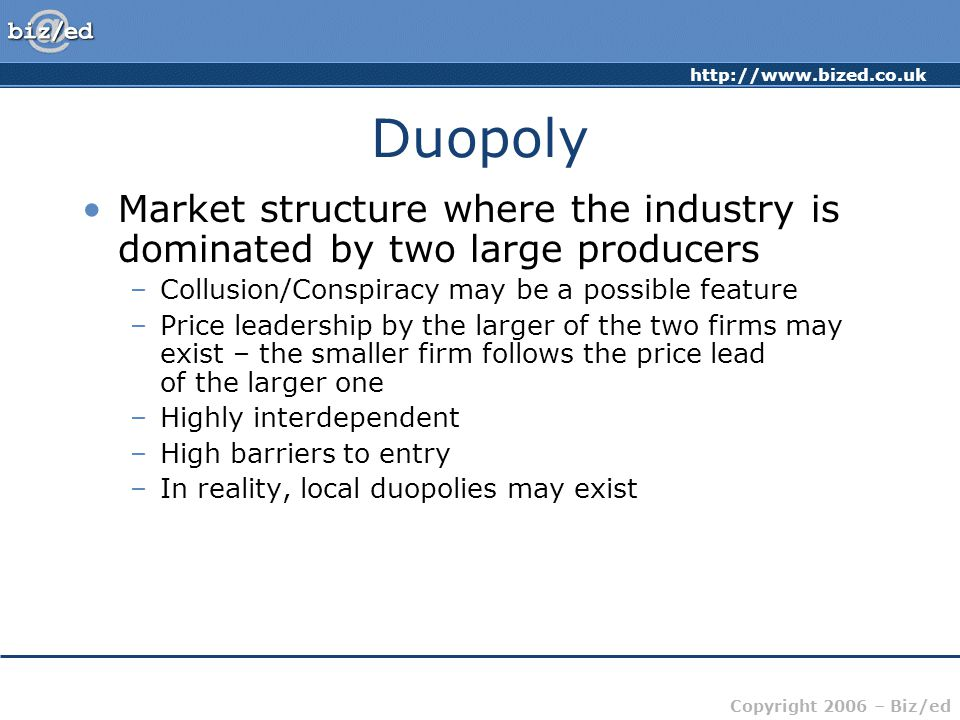 Copyright 2006 – Biz/ed Duopoly Market structure where the industry is dominated by two large producers –Collusion/Conspiracy may be a possible feature –Price leadership by the larger of the two firms may exist – the smaller firm follows the price lead of the larger one –Highly interdependent –High barriers to entry –In reality, local duopolies may exist