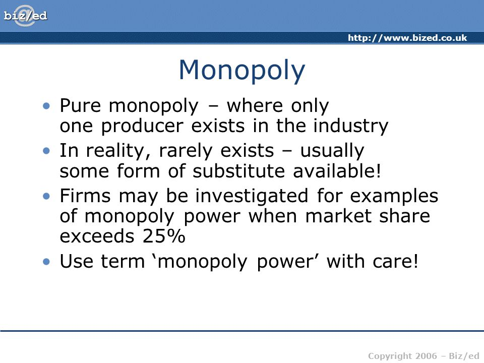 Copyright 2006 – Biz/ed Monopoly Pure monopoly – where only one producer exists in the industry In reality, rarely exists – usually some form of substitute available.